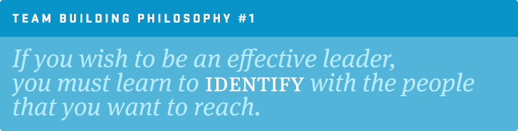 TEAM BUILDING PHILOSOPHY #1: If you wish to be an effective leader, you must learn to identify with the people that you want to reach.